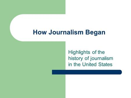 How Journalism Began Highlights of the history of journalism in the United States.