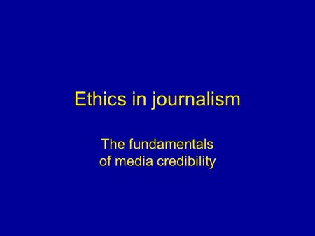 Ethics in journalism The fundamentals of media credibility.