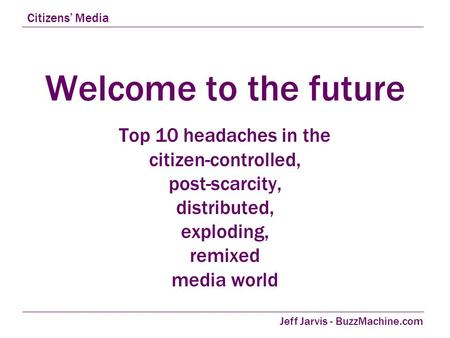 Welcome to the future Top 10 headaches in the citizen-controlled, post-scarcity, distributed, exploding, remixed media world Citizens' Media Jeff Jarvis.