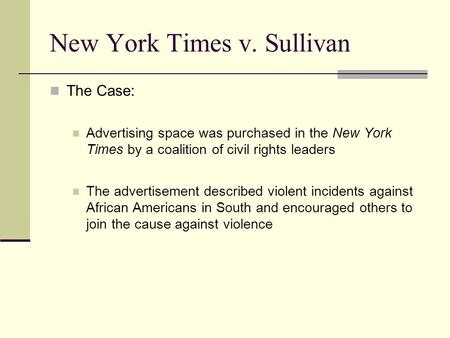New York Times v. Sullivan The Case: Advertising space was purchased in the New York Times by a coalition of civil rights leaders The advertisement described.