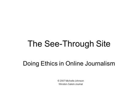 The See-Through Site Doing Ethics in Online Journalism © 2007 Michelle Johnson Winston-Salem Journal.