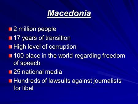Macedonia 2 million people 17 years of transition High level of corruption 100 place in the world regarding freedom of speech 25 national media Hundreds.