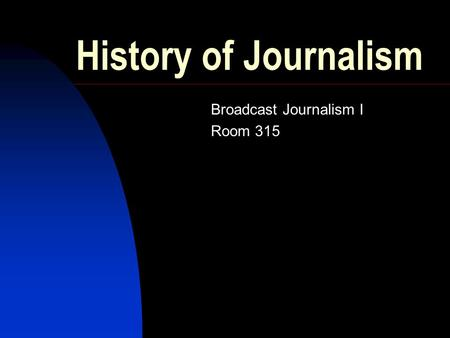 History of Journalism Broadcast Journalism I Room 315.