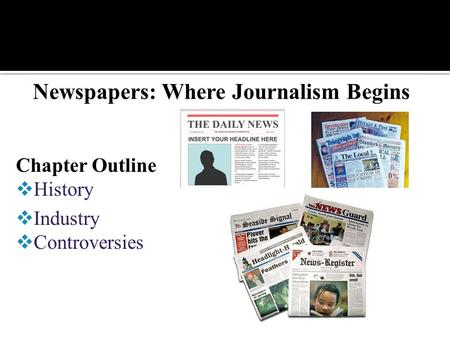 Newspapers: Where Journalism Begins Chapter Outline  History  Industry  Controversies.