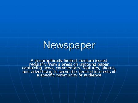 Newspaper A geographically limited medium issued regularly from a press on unbound paper containing news, commentary, features, photos, and advertising.