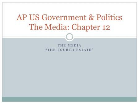 "THE MEDIA ""THE FOURTH ESTATE"" AP US Government & Politics The Media: Chapter 12."