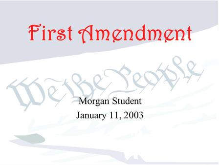 First Amendment Morgan Student January 11, 2003. First Amendment Protects our basic freedoms.