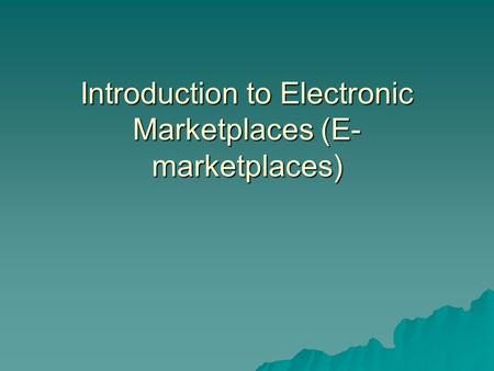Introduction to Electronic Marketplaces (E- marketplaces)
