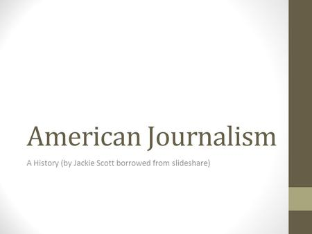 American Journalism A History (by Jackie Scott borrowed from slideshare)