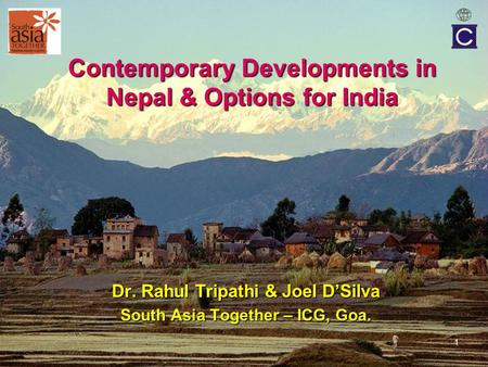 1 Contemporary Developments in Nepal & Options for India Dr. Rahul Tripathi & Joel D'Silva South Asia Together – ICG, Goa.
