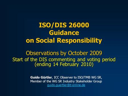Observations by October 2009 Start of the DIS commenting and voting period (ending 14 February 2010) ISO/DIS 26000 Guidance on Social Responsibility Guido.