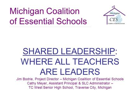Michigan Coalition of Essential Schools SHARED LEADERSHIP: WHERE ALL TEACHERS ARE LEADERS Jim Bodrie, Project Director – Michigan Coalition of Essential.