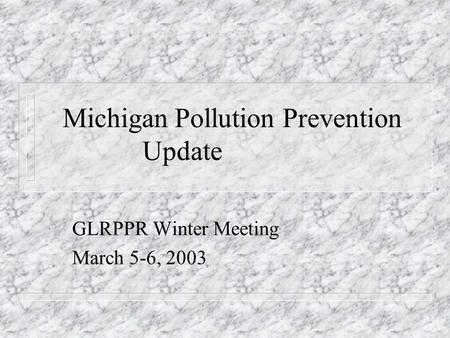 Michigan Pollution Prevention Update GLRPPR Winter Meeting March 5-6, 2003.