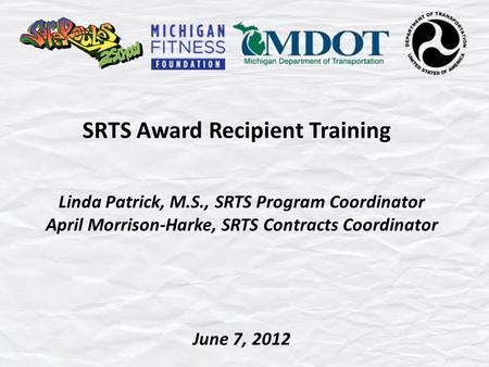 SRTS Award Recipient Training Linda Patrick, M.S., SRTS Program Coordinator April Morrison-Harke, SRTS Contracts Coordinator June 7, 2012.