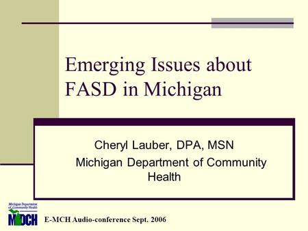 Emerging Issues about FASD in Michigan Cheryl Lauber, DPA, MSN Michigan Department of Community Health E-MCH Audio-conference Sept. 2006.