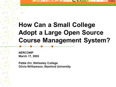 How Can a Small College Adopt a Large Open Source Course Management System? NERCOMP March 17, 2003 Pattie Orr, Wellesley College Olivia Williamson, Stanford.