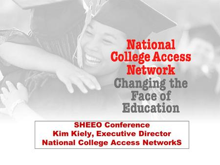 SHEEO Conference Kim Kiely, Executive Director National College Access NetworkS.
