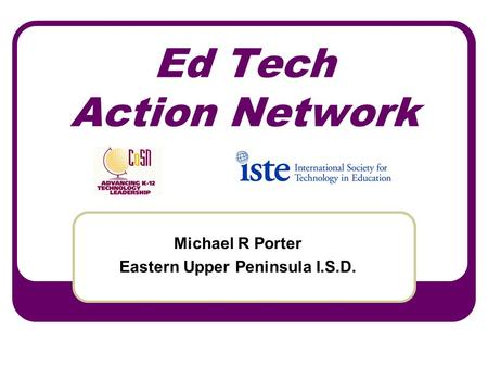 Ed Tech Action Network Michael R Porter Eastern Upper Peninsula I.S.D.