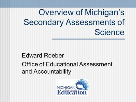 Overview of Michigan's Secondary Assessments of Science Edward Roeber Office of Educational Assessment and Accountability.