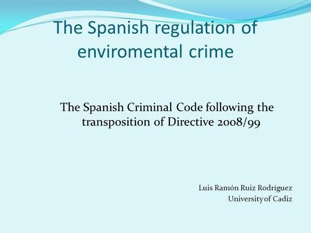 The Spanish regulation of enviromental crime The Spanish Criminal Code following the transposition of Directive 2008/99 Luis Ramón Ruiz Rodríguez University.