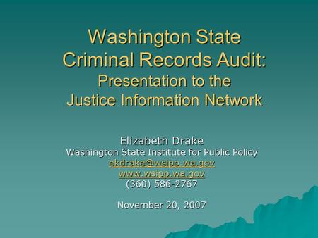 Washington State Criminal Records Audit: Presentation to the Justice Information Network Elizabeth Drake Washington State Institute for Public Policy