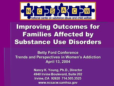 Improving Outcomes for Families Affected by Substance Use Disorders Nancy K. Young, Ph.D., Director 4940 Irvine Boulevard, Suite 202 Irvine, CA 92620 714.505.3525.