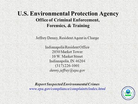 U.S. Environmental Protection Agency Office of Criminal Enforcement, Forensics, & Training Jeffrey Denny, Resident Agent in Charge Indianapolis Resident.