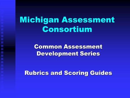 Michigan Assessment Consortium Common Assessment Development Series Common Assessment Development Series Rubrics and Scoring Guides.