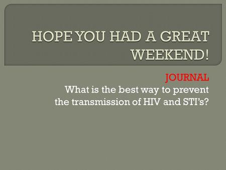 JOURNAL What is the best way to prevent the transmission of HIV and STI's?