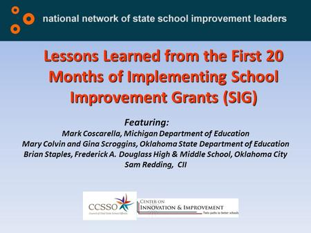 Lessons Learned from the First 20 Months of Implementing School Improvement Grants (SIG) Featuring: Mark Coscarella, Michigan Department of Education Mary.