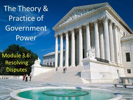 The Theory & Practice of Government Power Module 3.6: Resolving Disputes.
