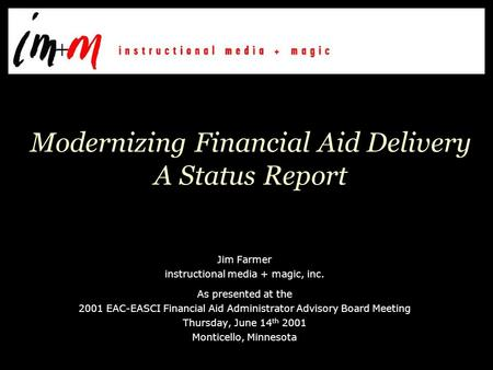 Modernizing Financial Aid Delivery A Status Report Jim Farmer instructional <strong>media</strong> + magic, inc. As presented at the 2001 EAC-EASCI Financial Aid Administrator.
