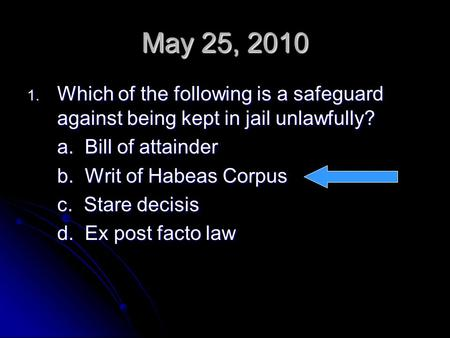 May 25, 2010 1. Which of the following is a safeguard against being kept in jail unlawfully? a. Bill of attainder b. Writ of Habeas Corpus c. Stare decisis.