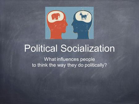 Political Socialization What influences people to think the way they do politically?