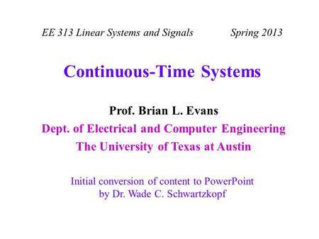 Prof. Brian L. Evans Dept. of Electrical and Computer Engineering The University of Texas at Austin EE 313 Linear Systems and Signals Spring 2013 Continuous-Time.