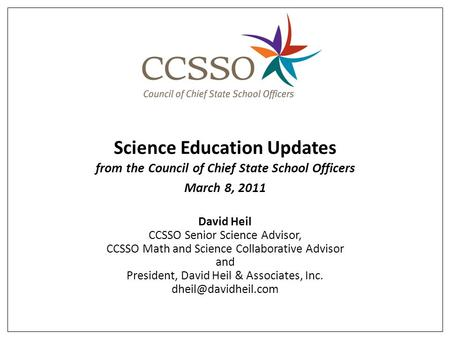 Science Education Updates from the Council of Chief State School Officers March 8, 2011 David Heil CCSSO Senior Science Advisor, CCSSO Math and Science.