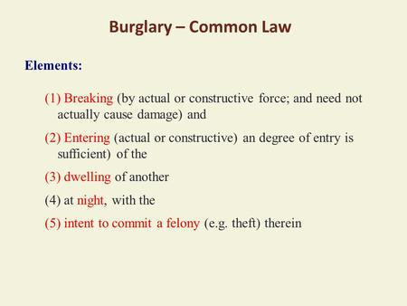 Burglary – Common Law Elements: (1) Breaking (by actual or constructive force; and need not actually cause damage) and (2) Entering (actual or constructive)