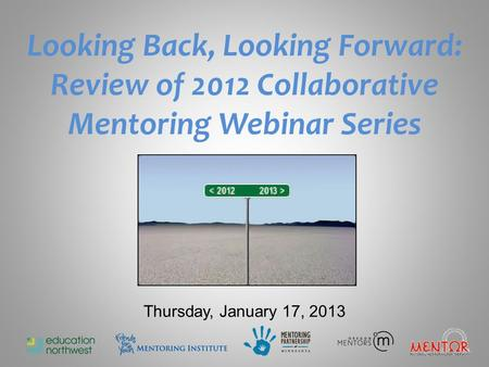 Looking Back, Looking Forward: Review of 2012 Collaborative Mentoring Webinar Series Thursday, January 17, 2013.