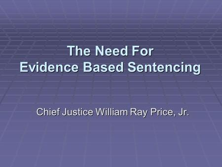 The Need For Evidence Based Sentencing Chief Justice William Ray Price, Jr.