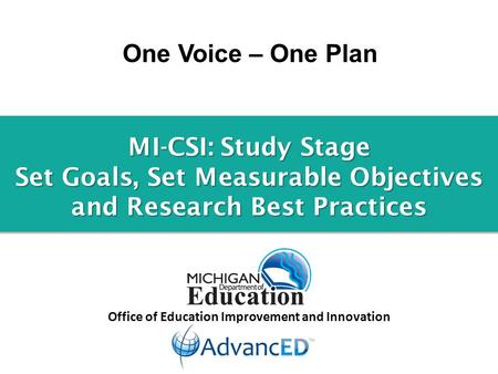 One Voice – One Plan Office of Education Improvement and Innovation MI-CSI: Study Stage Set Goals, Set Measurable Objectives and Research Best Practices.