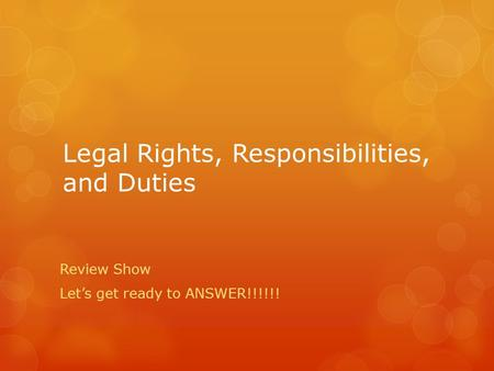 Legal Rights, Responsibilities, and Duties Review Show Let's get ready to ANSWER!!!!!!