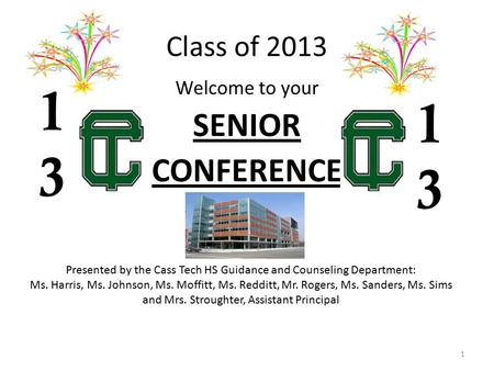 Class of 2013 Welcome to your SENIOR CONFERENCE 1 1313 1313 Presented by the Cass Tech HS Guidance and Counseling Department: Ms. Harris, Ms. Johnson,