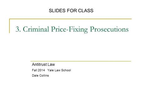 3. Criminal Price-Fixing Prosecutions Antitrust Law Fall 2014 Yale Law School Dale Collins SLIDES FOR CLASS.