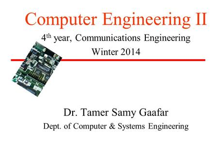 Computer Engineering II 4 th year, Communications Engineering Winter 2014 Dr. Tamer Samy Gaafar Dept. of Computer & Systems Engineering.