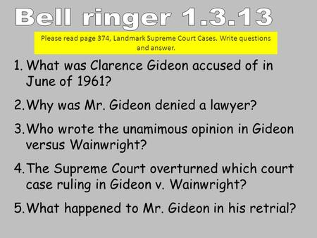 1.What was Clarence Gideon accused of in June of 1961? 2.Why was Mr. Gideon denied a lawyer? 3.Who wrote the unamimous opinion in Gideon versus Wainwright?