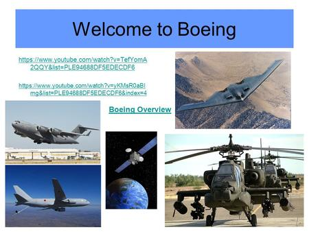 Welcome to Boeing https://www.youtube.com/watch?v=TefYomA 2QQY&list=PLE94688DF5EDECDF6 https://www.youtube.com/watch?v=yKMsR0aBI mg&list=PLE94688DF5EDECDF6&index=4.