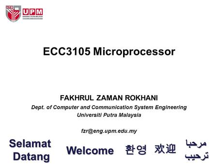 FAKHRUL ZAMAN ROKHANI Dept. of Computer and Communication System Engineering Universiti Putra Malaysia ECC3105 Microprocessor Welcome.