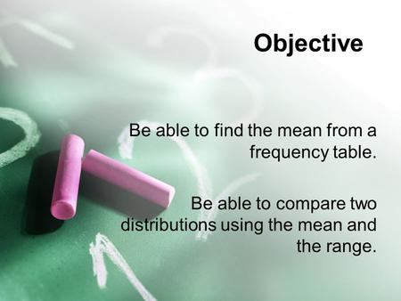 Objective Be able to find the mean from a frequency table. Be able to compare two distributions using the mean and the range.