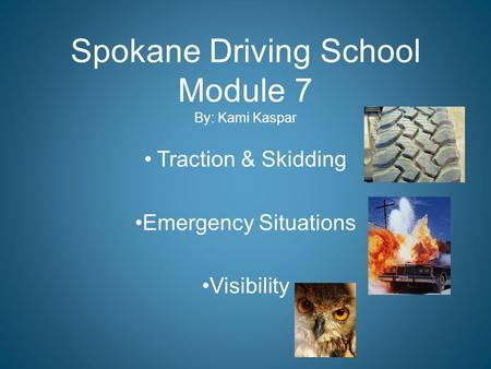 Spokane Driving School Module 7 By: Kami Kaspar Traction & Skidding Emergency Situations Visibility.