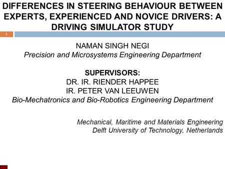 DIFFERENCES IN STEERING BEHAVIOUR BETWEEN EXPERTS, EXPERIENCED AND NOVICE DRIVERS: A DRIVING SIMULATOR STUDY NAMAN SINGH NEGI Precision and Microsystems.